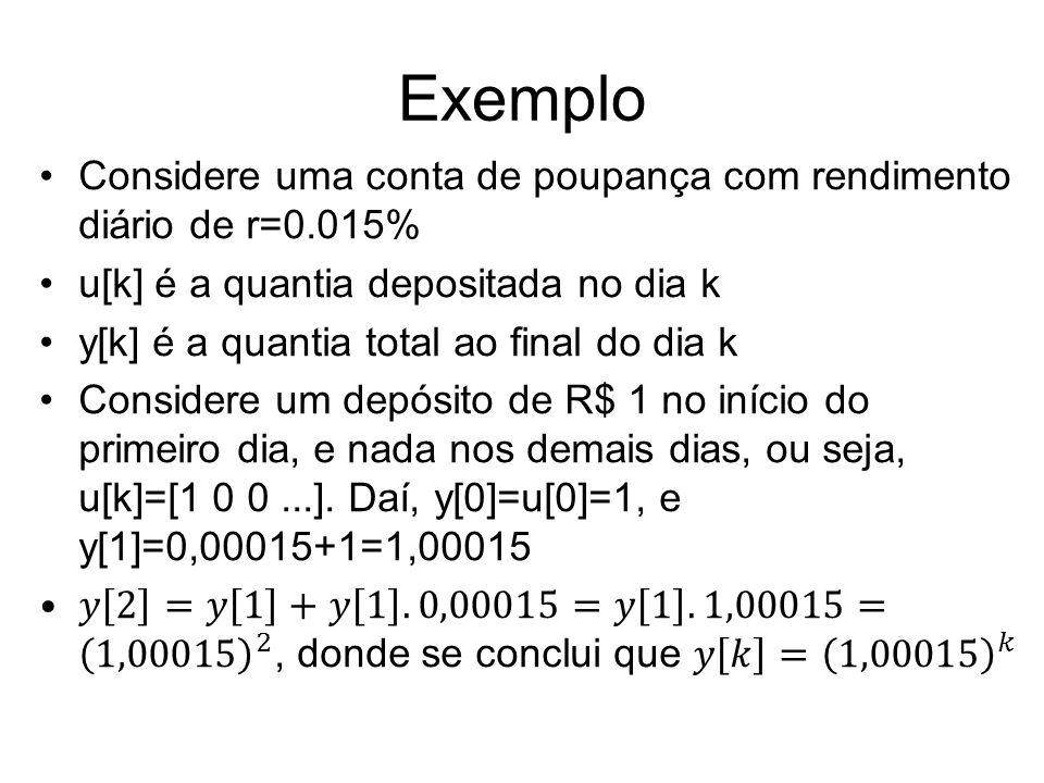 Exemplo Considere uma conta de poupança com rendimento diário de r=0.015% u[k] é a quantia depositada no dia k.